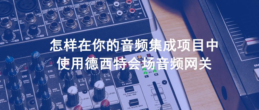 如何用德西特会场音频网关丰富你的音频解决方案