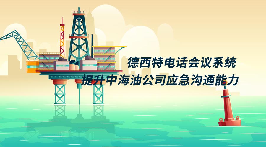 德西特为中海油部署200方电话会议提升应急沟通处置能力