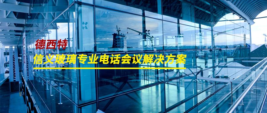 德西特为信义玻璃部署专业电话会议系统