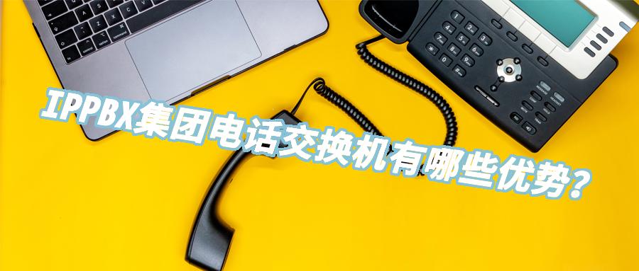 IPPBX集团电话交换机有哪些优势?
